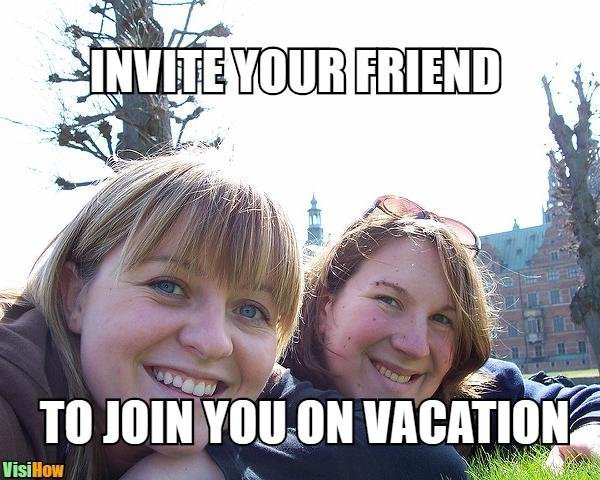Meme Invite your friend to join you on vacation 46305.jpg